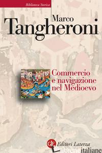COMMERCIO E NAVIGAZIONE NEL MEDIOEVO - TANGHERONI MARCO