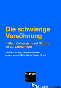 SCHWIERIGE VERSOHNUNG. ITALIEN, OSTERREICH UND SUDTIROL IM 20. JAHRHUNDERT (DIE) - DI MICHELE A. (CUR.); GOTTSMANN A. (CUR.); MONZALI L. (CUR.)