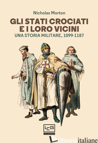 STATI CROCIATI E I LORO VICINI. UNA STORIA MILITARE, 1099-1187 (GLI) - MORTON NICHOLAS