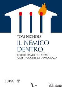 NEMICO DENTRO. PERCHE' SIAMO NOI STESSI A DISTRUGGERE LA DEMOCRAZIA (IL) - NICHOLS TOM