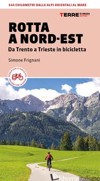 ROTTA A NORD-EST. DA TRENTO A TRIESTE IN BICICLETTA. 640 KM DALLE ALPI ORIENTALI - FRIGNANI SIMONE