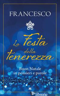 FESTA DELLA TENEREZZA. BUON NATALE IN PENSIERI E PAROLE (LA) - FRANCESCO (JORGE MARIO BERGOGLIO); CARELLI P. (CUR.)