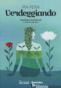 VERDEGGIANDO. MALE ERBE E ALTRE DELIZIE - PERA PIA; RICCI L. (CUR.)