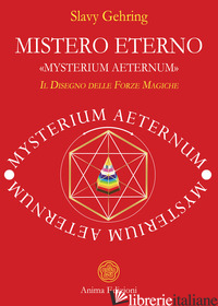 MISTERO ETERNO. «MYSTERIUM AETERNUM». IL DISEGNO DELLE FORZE MAGICHE - GEHRING SLAVY