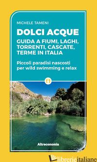 DOLCI ACQUE. GUIDA A FIUMI, LAGHI, TORRENTI, CASCATE, TERME IN ITALIA. PICCOLI P - TAMENI MICHELE