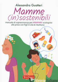 MAMME (IN)SOSTENIBILI. MANUALE DI SOPRAVVIVENZA PER MAMME ECOLOGISTE ALLE PRESE  - GUATTERI ALESSANDRA