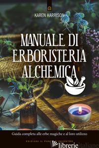 MANUALE DI ERBORISTERIA ALCHEMICA. GUIDA COMPLETA ALLE ERBE MAGICHE E AL LORO UT - HARRISON KAREN