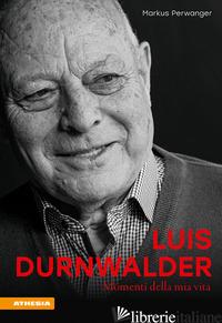 LUIS DURNWALDER. MOMENTI DELLA MIA VITA - PERWANGER MARKUS