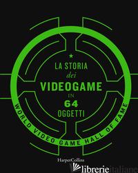 STORIA DEI VIDEOGAME IN 64 OGGETTI (LA) - WORLD VIDEO GAME HALL OF FAME (CUR.)
