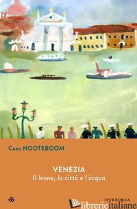 VENEZIA. IL LEONE, LA CITTA E L'ACQUA - NOOTEBOOM CEES