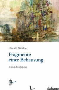 FRAGMENTE EINER BEHAUSUNG. EINE AUFZEICHNUNG - WALDNER OSWALD