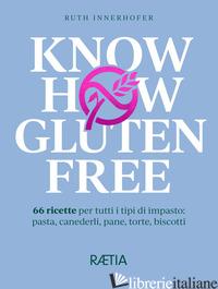 KNOW HOW GLUTEN FREE. 66 RICETTE PER TUTTI I TIPI DI IMPASTO: PASTA, CANEDERLI,  - INNERHOFER RUTH