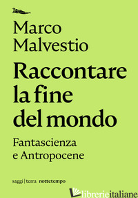 RACCONTARE LA FINE DEL MONDO. FANTASCIENZA E ANTROPOCENE - MALVESTIO MARCO