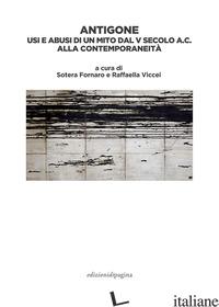 ANTIGONE. USI E ABUSI DI UN MITO DAL V SECOLO A. C. ALLA CONTEMPORANEITA' - FORNARO S. (CUR.); VICCEI R. (CUR.)