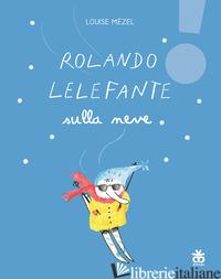 ROLANDO LELEFANTE SULLA NEVE. EDIZ. ILLUSTRATA - MEZEL LOUISE
