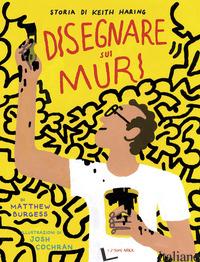 DISEGNARE SUI MURI. STORIA DI KEITH HARING. EDIZ. A COLORI - BURGESS MATTHEW