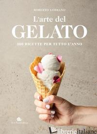 ARTE DEL GELATO. 100 RICETTE PER TUTTO L'ANNO (L') - LOBRANO ROBERTO