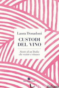 CUSTODI DEL VINO. STORIE DI UN'ITALIA CHE RESISTE E RINASCE - DONADONI LAURA