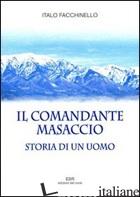 COMANDANTE MASACCIO. STORIA DI UN UOMO (IL) - FACCHINELLO ITALO