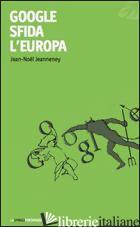 GOOGLE SFIDA L'EUROPA - JEANNENEY JEAN-NOEL