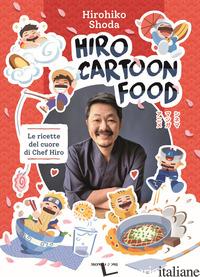 HIRO CARTOON FOOD. LE RICETTE DEL CUORE DI CHEF HIRO - SHODA HIROHIKO