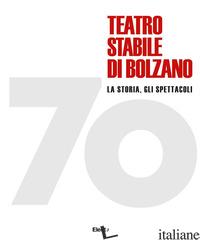 70 TEATRO STABILE DI BOLZANO. LA STORIA, GLI SPETTACOLI. EDIZ. ILLUSTRATA - BERTOLDI MASSIMO