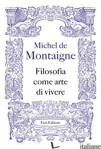 FILOSOFIA COME ARTE DI VIVERE - MONTAIGNE MICHEL DE
