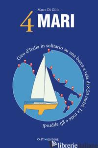 4 MARI. GIRO D'ITALIA IN SOLITARIO SU UN BARCA A VELA DI 8,50 METRI. LE ROTTE E  - DI GILIO MARCO