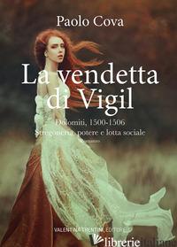VENDETTA DI VIGIL. DOLOMITI 1500-1506. STREGONERIA, POTERE E LOTTA SOCIALE (LA) - COVA PAOLO