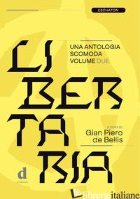 LIBERTARIA. UNA ANTOLOGIA SCOMODA. VOL. 2 - DE BELLIS G. P. (CUR.)