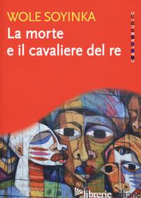 MORTE E IL CAVALIERE DEL RE (LA) - SOYINKA WOLE