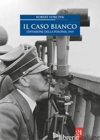 CASO BIANCO. L'INVASIONE DELLA POLONIA 1939 (IL) - FORCZYK ROBERT
