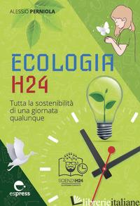 ECOLOGIA H24. TUTTA LA SOSTENIBILITA' DI UNA GIORNATA QUALUNQUE - PERNIOLA ALESSIO