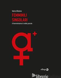 FEMMINILI SINGOLARI. IL FEMMINISMO E' NELLE PAROLE. EDIZ. AMPLIATA - GHENO VERA