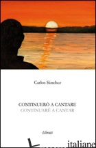CONTINUERO' A CANTARE-CONTINUARE' A CANTAR. EDIZ. BILINGUE - SANCHEZ CARLOS; GIOVANNOZZI E. (CUR.)