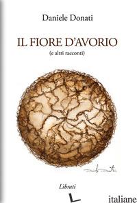 FIORE D'AVORIO (E ALTRI RACCONTI) (IL) - DONATI DANIELE