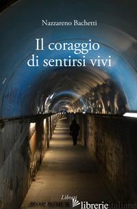 CORAGGIO DI SENTIRSI VIVI (IL) - BACHETTI NAZZARENO
