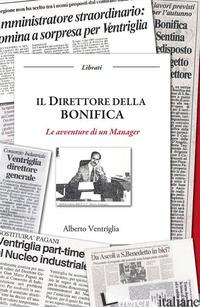 DIRETTORE DELLA BONIFICA. LE AVVENTURE DI UN MANAGER (IL) - VENTRIGLIA ALBERTO