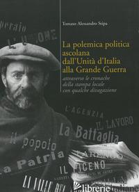 POLEMICA POLITICA ASCOLANA DALL'UNITA' ITALIANA ALLA GRANDE GUERRA (LA) - STIPA ALESSANDRO