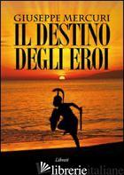DESTINO DEGLI EROI (IL) - MERCURI GIUSEPPE